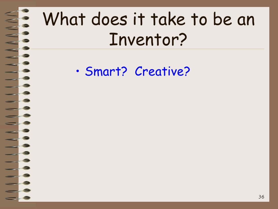 37 What does it take to be an Inventor? Smart? Creative? No!!!