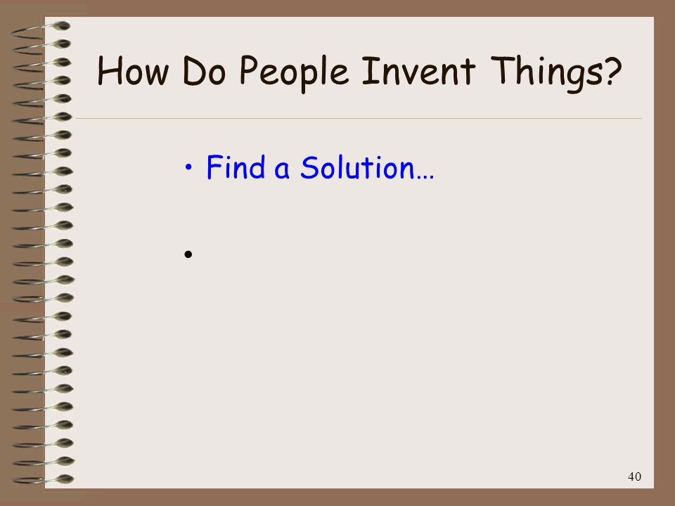 41 How Do People Invent Things? Find a Solution… then…..