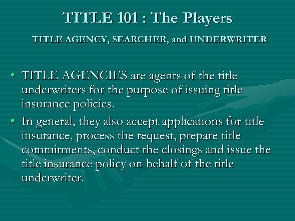 TITLE 101 : The Players UNDERWRITER: The Title Insurance Underwriter is the entity that provides the title insurance according to the title policy.