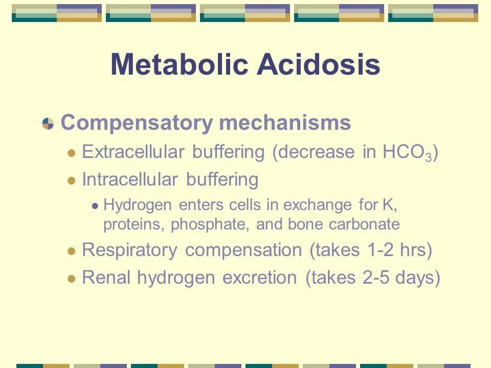 Metabolic Acidosis Respiratory Compensation – Blow off CO 2 H + + HCO 3 H 2 CO 3 H 2 0 + CO 2 Allows equation to be pulled further to the right, decreasing H + and HCO 3