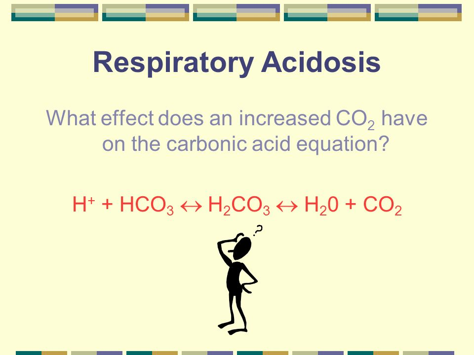 Respiratory Acidosis CO 2 Causes a shift to the left H + + HCO 3 H 2 CO 3 H 2 0 + CO 2 Leading to H + & HCO 3
