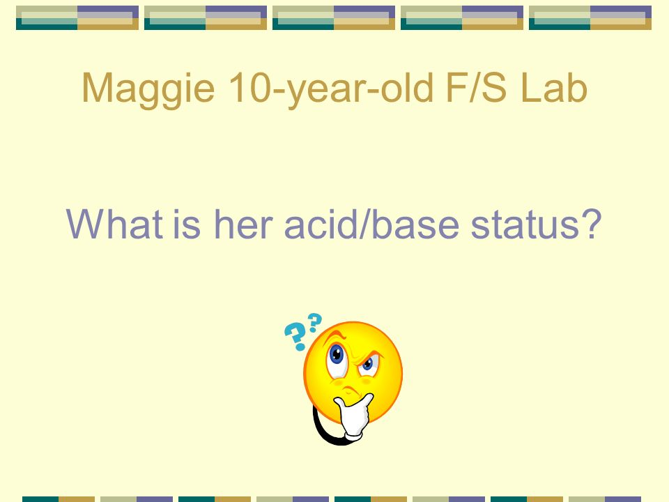 Maggie 10-year-old F/S Lab pH – 7.1 P CO 2 - 35 HCO 3 - 14 Classified as uncompensated metabolic acidosis