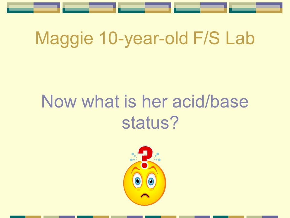 Maggie 10-year-old F/S Lab pH – 7.28 HCO 3 - 5.0 PCO 2 - 10.1 PO 2 – 189 Classified as compensated metabolic acidosis