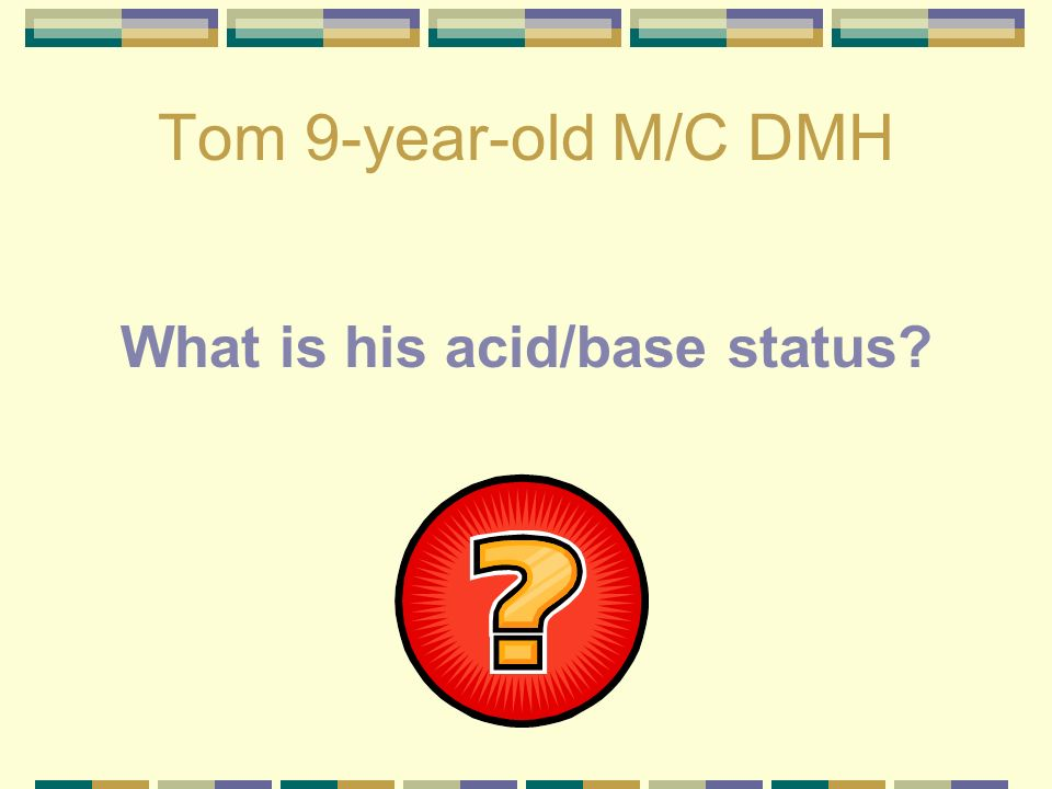 Tom 9-year-old M/C DMH pH – 7.553 P CO 2 - 40.5 HCO 3 - 35.7 Classified as a metabolic alkalosis with respiratory compensation