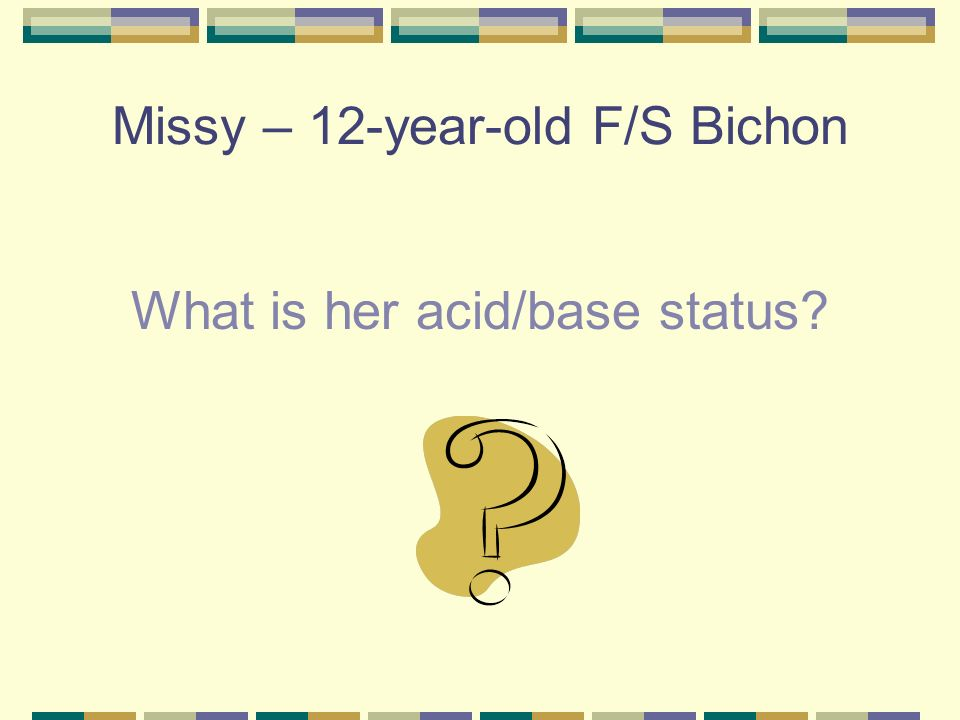 Missy – 12-year-old F/S Bichon pH – 7.15 PCO2 – 56 HCO3 - 20 Classified as uncompensated respiratory acidosis