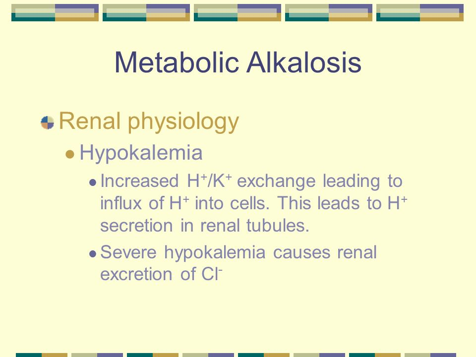 Metabolic Alkalosis Treatment IV fluids -.9% NaCl Replenishes Cl - Acidic fluid With out Cl - you can not encourage H + retention and HCO 3 excretion K + supplementation Correct primary problem