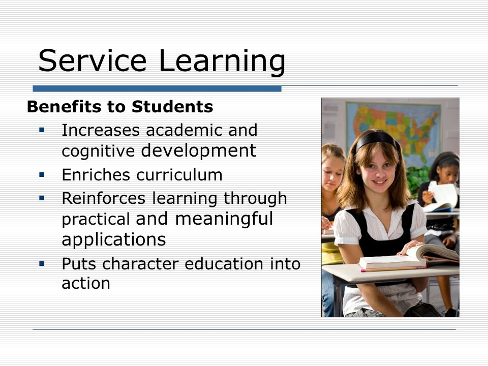 Service Learning Benefits to Students Increases career awareness and job skills identification Improves sense of teamwork, mutual achievement and leadership skills Enhances social development Fosters personal growth Improves civic-mindedness
