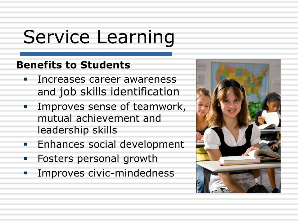 Service Learning Benefits to Teachers Engages students in their learning process Creates a motivated, involved student Reduces behavioral disruptions Provides collaboration and research opportunities Can increase classroom resources