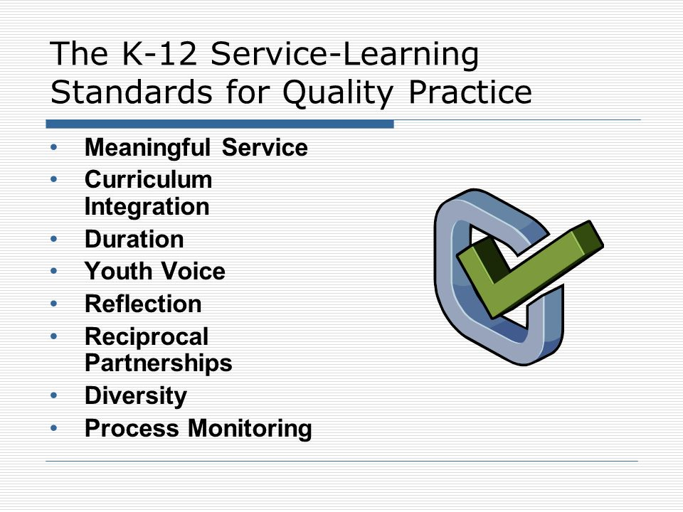 Standards for Quality Practice Meaningful Service Service-learning actively engages participants in meaningful and personally relevant service activities Service-learning encourages participants to understand their service experiences in the context of the underlying societal issues being addressed.