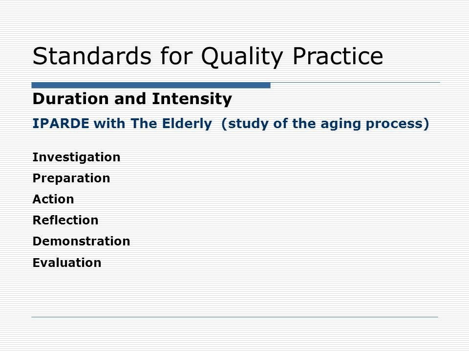 Standards for Quality Practice Progress Monitoring Service-learning engages participants in an ongoing process to assess the quality of implementation and progress toward meeting specified goals, and uses results for improvement and sustainability Service-learning participants communicate evidence of progress toward goals and outcomes with the broader community, including policy-makers and education leaders, to deepen service-learning understanding and ensure that high quality practices are sustained.