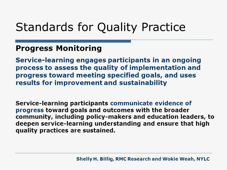 Standards for Quality Practice Progress Monitoring Service-learning engages participants in an ongoing process to assess the quality of implementation and progress toward meeting specified goals, and uses results for improvement and sustainability Service-learning participants collect evidence of progress toward meeting specific service goals and learning outcomes from multiple sources throughout the service-learning experience.