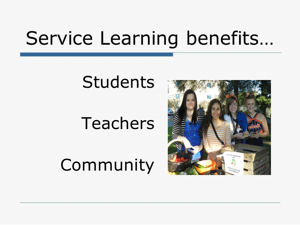 Service Learning Benefits to Students Increases academic and cognitive development Enriches curriculum Reinforces learning through practical and meaningful applications Puts character education into action