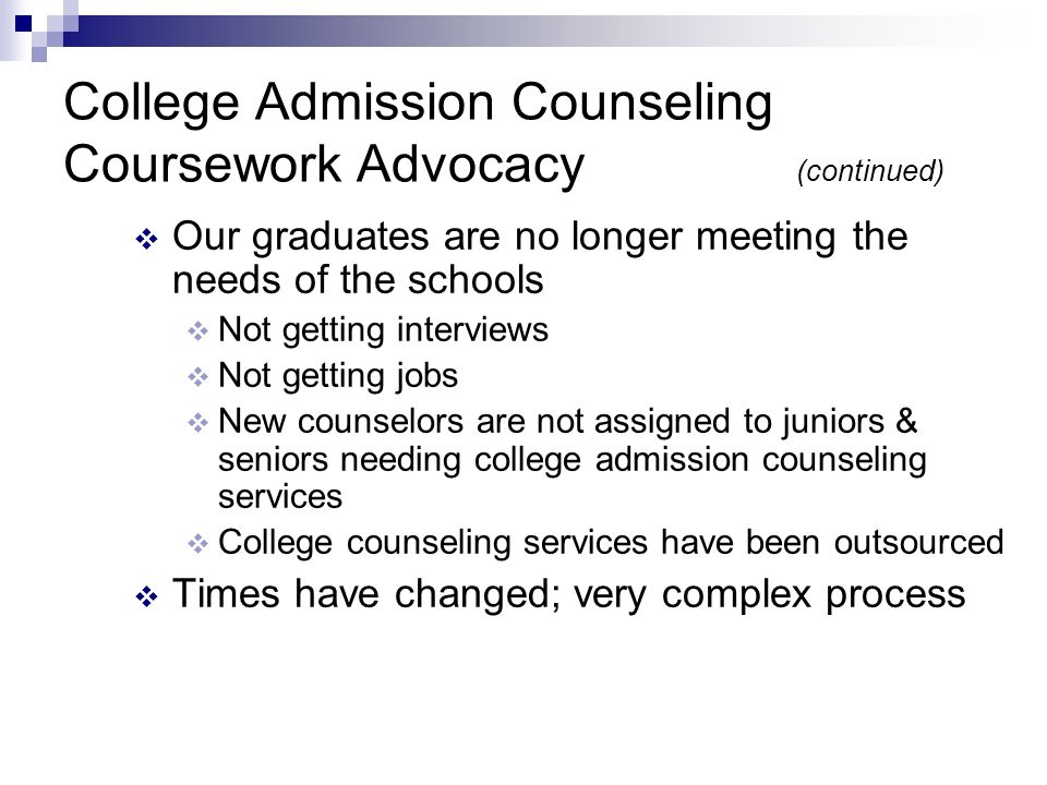 College Admission Counseling Coursework Advocacy 96% of school counselors felt that assisting students in the college search, application and selection process was very relevant; Yet only 66% of respondents had received some sort of training during the past year 24% said they received graduate coursework in college admission, higher education and/or enrollment management NACAC, 2004