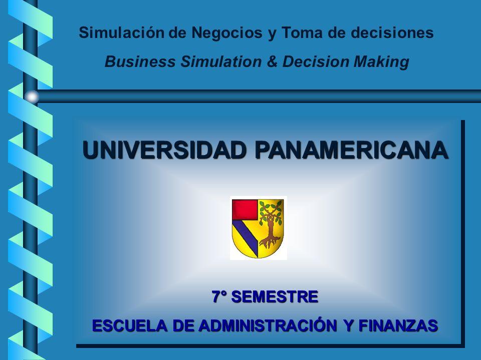 Simulación de Negocios y Toma de decisiones Business Simulation & Decision Making UNIVERSIDAD PANAMERICANA 7° SEMESTRE ESCUELA DE ADMINISTRACIÓN Y FINANZAS