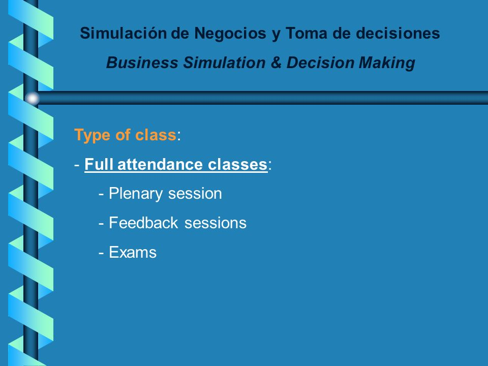 Simulación de Negocios y Toma de decisiones Business Simulation & Decision Making Type of class: - Full attendance classes: - Plenary session - Feedback sessions - Exams