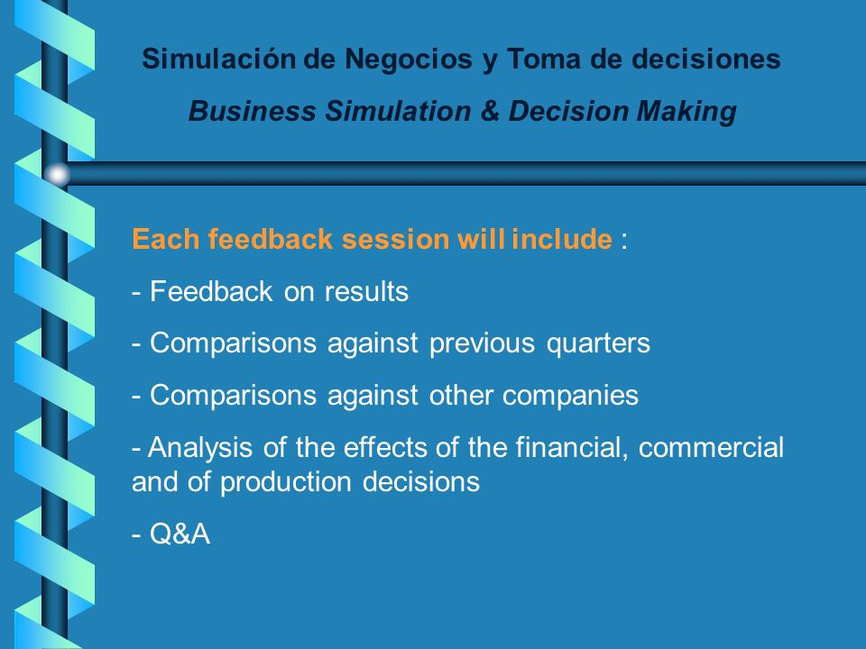 Simulación de Negocios y Toma de decisiones Business Simulation & Decision Making Each feedback session will include : - Feedback on results - Comparisons against previous quarters - Comparisons against other companies - Analysis of the effects of the financial, commercial and of production decisions - Q&A