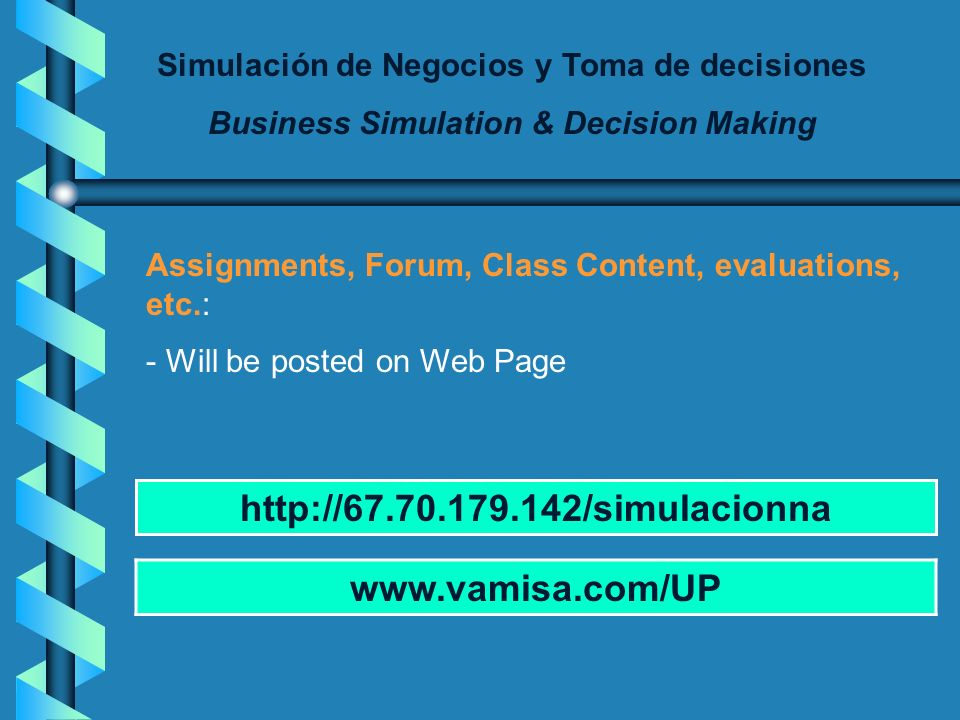 Simulación de Negocios y Toma de decisiones Business Simulation & Decision Making Assignments, Forum, Class Content, evaluations, etc.: - Will be posted on Web Page www.vamisa.com/UP http://67.70.179.142/simulacionna