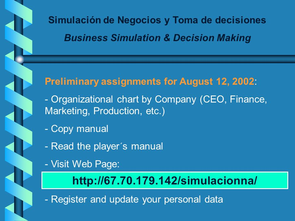 Simulación de Negocios y Toma de decisiones Business Simulation & Decision Making Preliminary assignments for August 12, 2002: - Organizational chart by Company (CEO, Finance, Marketing, Production, etc.) - Copy manual - Read the player´s manual - Visit Web Page: - Register and update your personal data http://67.70.179.142/simulacionna/