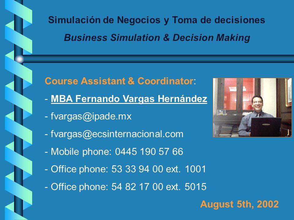 Simulación de Negocios y Toma de decisiones Business Simulation & Decision Making Course Assistant & Coordinator: - MBA Fernando Vargas Hernández - fvargas@ipade.mx - fvargas@ecsinternacional.com - Mobile phone: 0445 190 57 66 - Office phone: 53 33 94 00 ext.