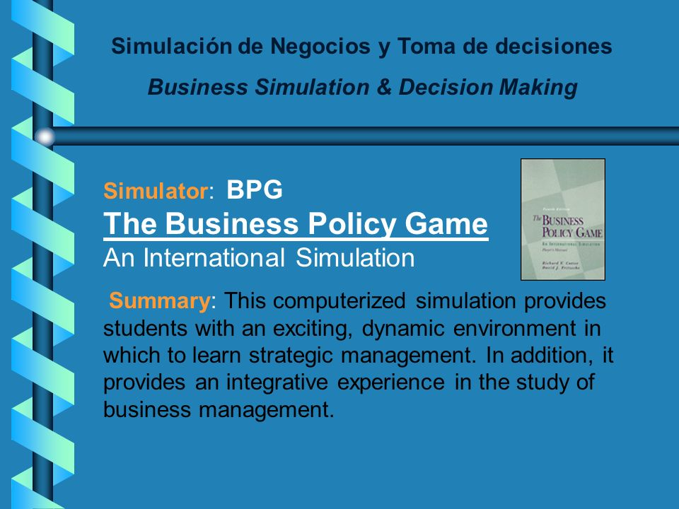 Simulación de Negocios y Toma de decisiones Business Simulation & Decision Making Simulator: BPG The Business Policy Game An International Simulation Summary: This computerized simulation provides students with an exciting, dynamic environment in which to learn strategic management.