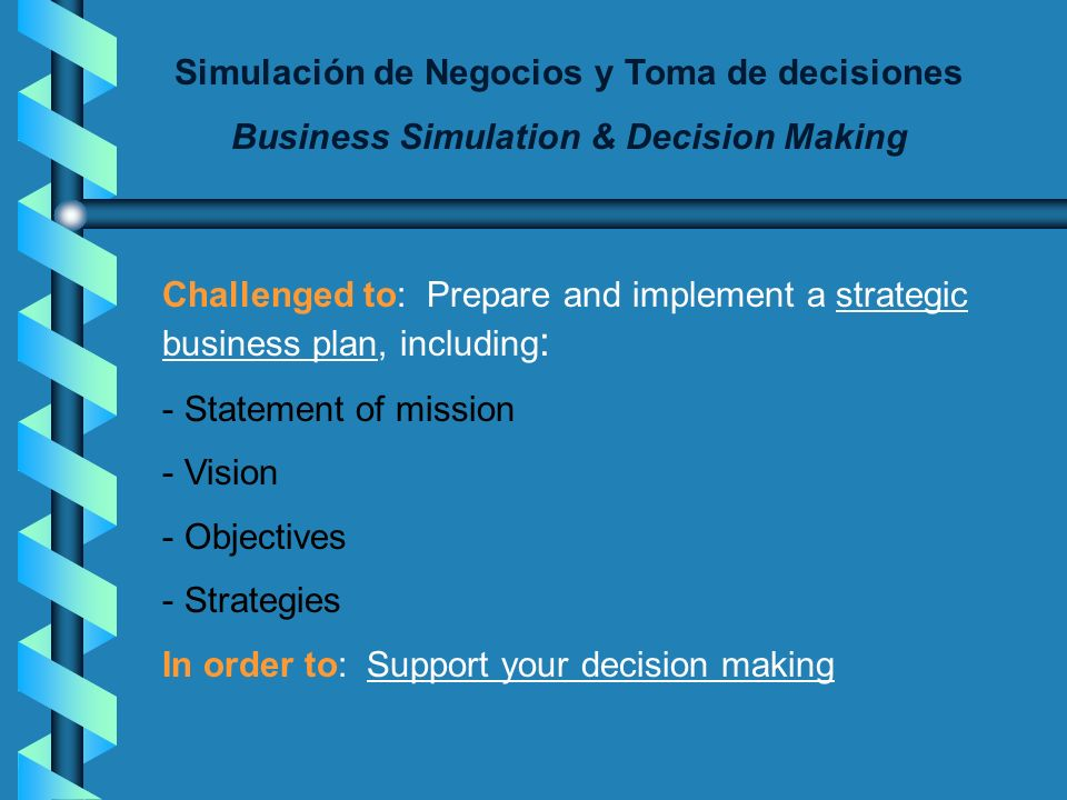 Simulación de Negocios y Toma de decisiones Business Simulation & Decision Making Challenged to: Prepare and implement a strategic business plan, including : - Statement of mission - Vision - Objectives - Strategies In order to: Support your decision making