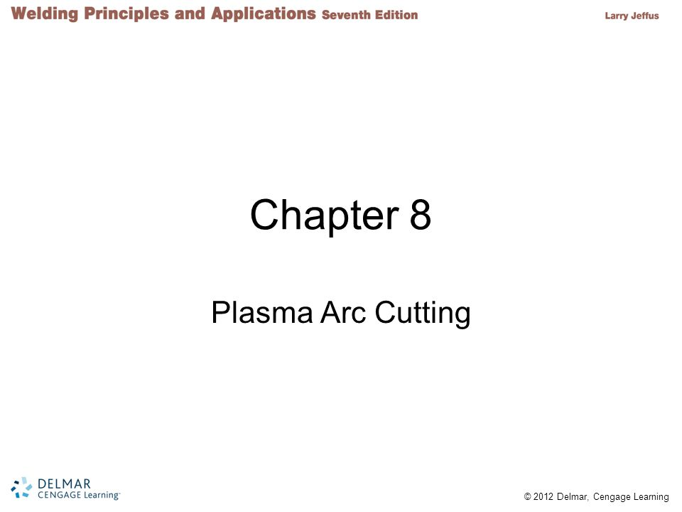 © 2012 Delmar, Cengage Learning Objectives Describe plasma and describe a plasma torch Explain how a plasma cutting torch works List the advantages and disadvantages of using a plasma cutting torch Demonstrate an ability to set up and use a plasma cutting torch