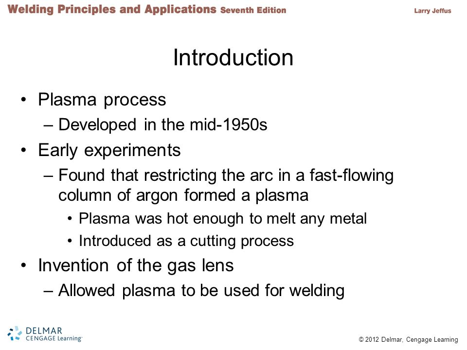 © 2012 Delmar, Cengage Learning Plasma Plasma meanings –Fluid portion of blood –State of matter found in region of an electrical discharge (arc) Plasma created by an arc is an ionized gas –Has both electrons and positive ions Temperature of the concentrated arc –About 43,000 degrees