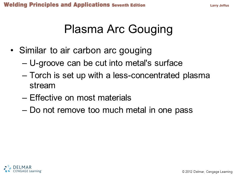 © 2012 Delmar, Cengage Learning Cutting Round Stock Often it is necessary to PA cut a round piece of metal –Challenge Cut starts out like a gouged groove and transitions to something like piercing a hole –Important to keep plasma stream straight and in line with line being cut