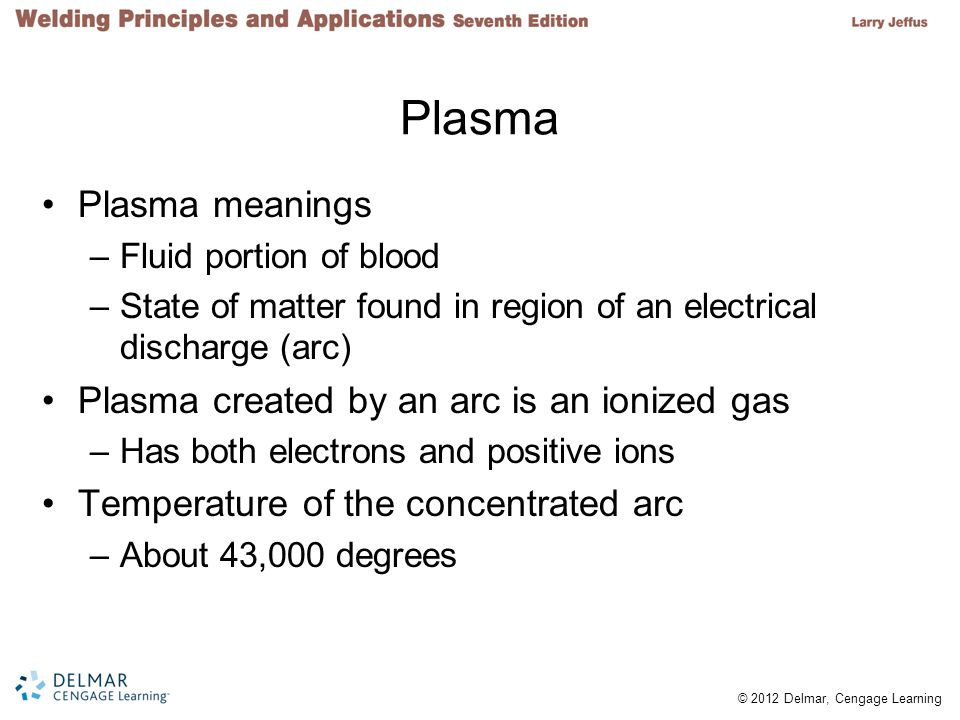 © 2012 Delmar, Cengage Learning Arc Plasma Arc plasma –Gas that has been heated to at least a partially ionized condition Plasma arc –Arc plasma used in welding and cutting processes –Produces high temperatures and intense light associated with arc cutting processes