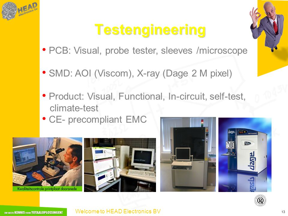 Welcome to HEAD Electronics BV 13 Testengineering PCB: Visual, probe tester, sleeves /microscope SMD: AOI (Viscom), X-ray (Dage 2 M pixel) Product: Visual, Functional, In-circuit, self-test, climate-test CE- precompliant EMC