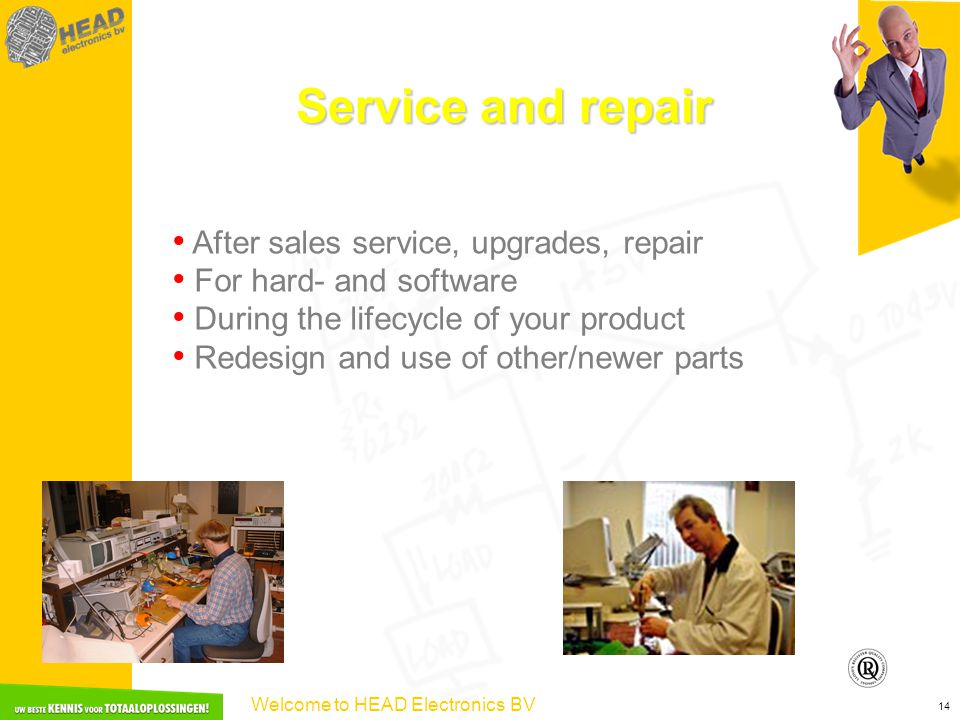 Welcome to HEAD Electronics BV 14 Service and repair After sales service, upgrades, repair For hard- and software During the lifecycle of your product Redesign and use of other/newer parts