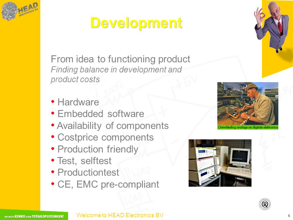 Welcome to HEAD Electronics BV 5 Development From idea to functioning product Finding balance in development and product costs Hardware Embedded software Availability of components Costprice components Production friendly Test, selftest Productiontest CE, EMC pre-compliant