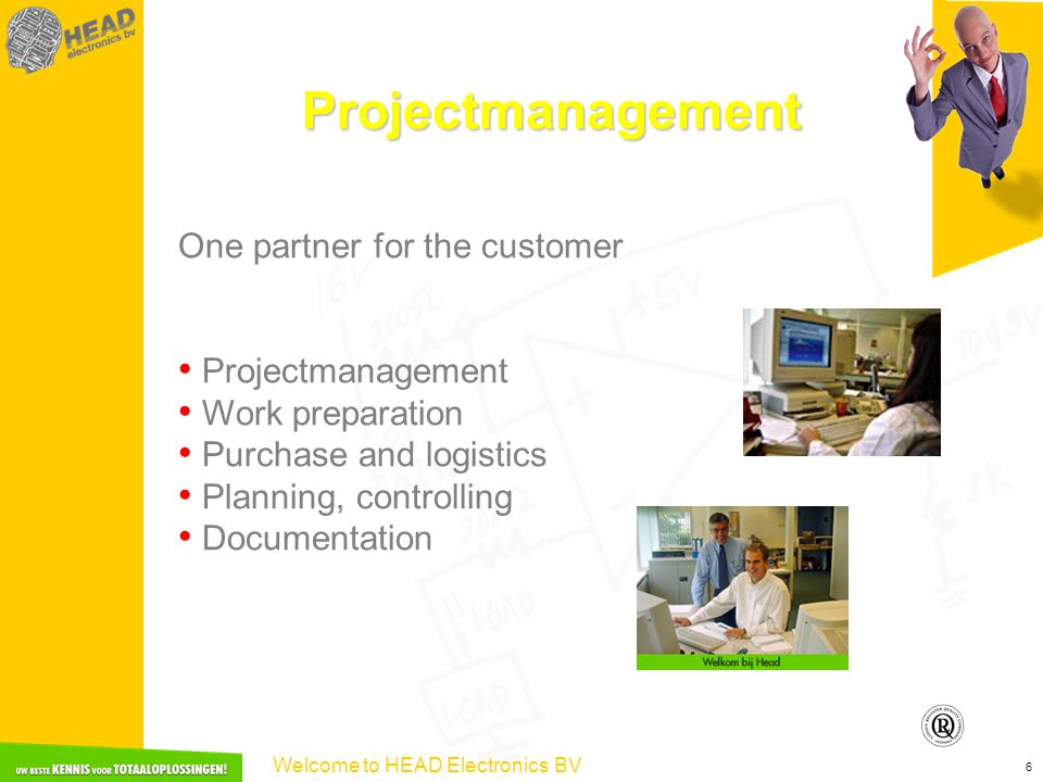 Welcome to HEAD Electronics BV 6 Projectmanagement One partner for the customer Projectmanagement Work preparation Purchase and logistics Planning, controlling Documentation
