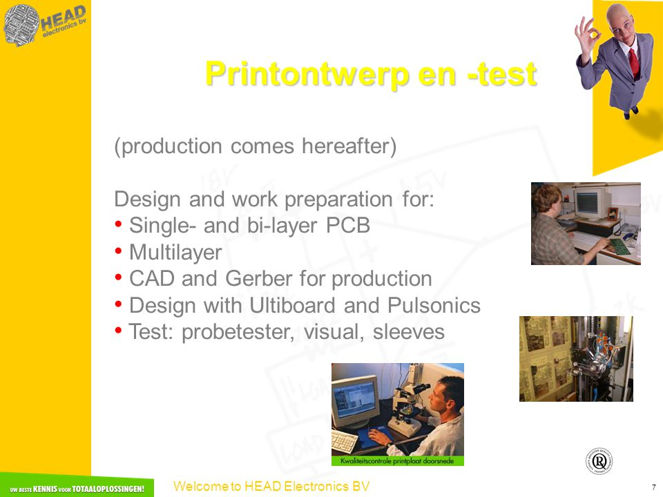 Welcome to HEAD Electronics BV 7 Printontwerp en -test (production comes hereafter) Design and work preparation for: Single- and bi-layer PCB Multilayer CAD and Gerber for production Design with Ultiboard and Pulsonics Test: probetester, visual, sleeves