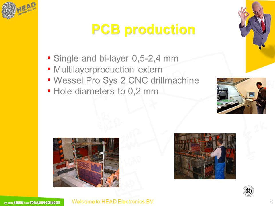 Welcome to HEAD Electronics BV 8 PCB production Single and bi-layer 0,5-2,4 mm Multilayerproduction extern Wessel Pro Sys 2 CNC drillmachine Hole diameters to 0,2 mm