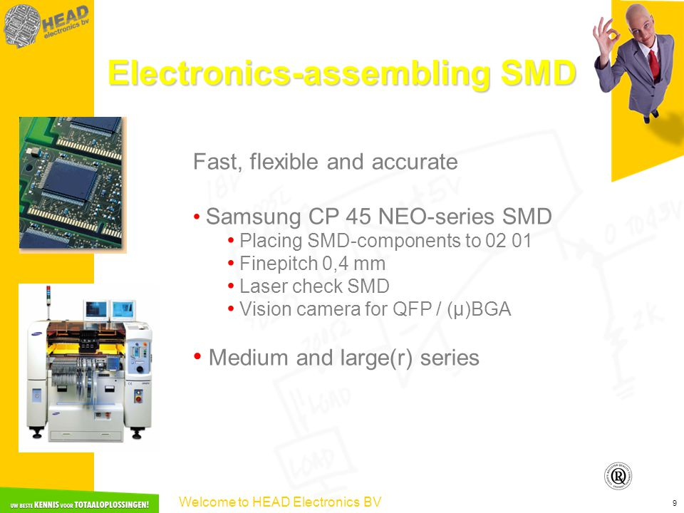 Welcome to HEAD Electronics BV 9 Electronics-assembling SMD Fast, flexible and accurate Samsung CP 45 NEO-series SMD Placing SMD-components to 02 01 Finepitch 0,4 mm Laser check SMD Vision camera for QFP / (µ)BGA Medium and large(r) series