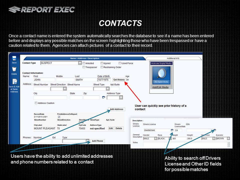 Add a picture of the contact to their record Immediate history available for repeat contacts Add unlimited Cautions, Other Names, Distinguishing Features and ID Numbers to each contact record Use of Force Module and Use of Force Reporting CONTACTS – OTHER FEATURES
