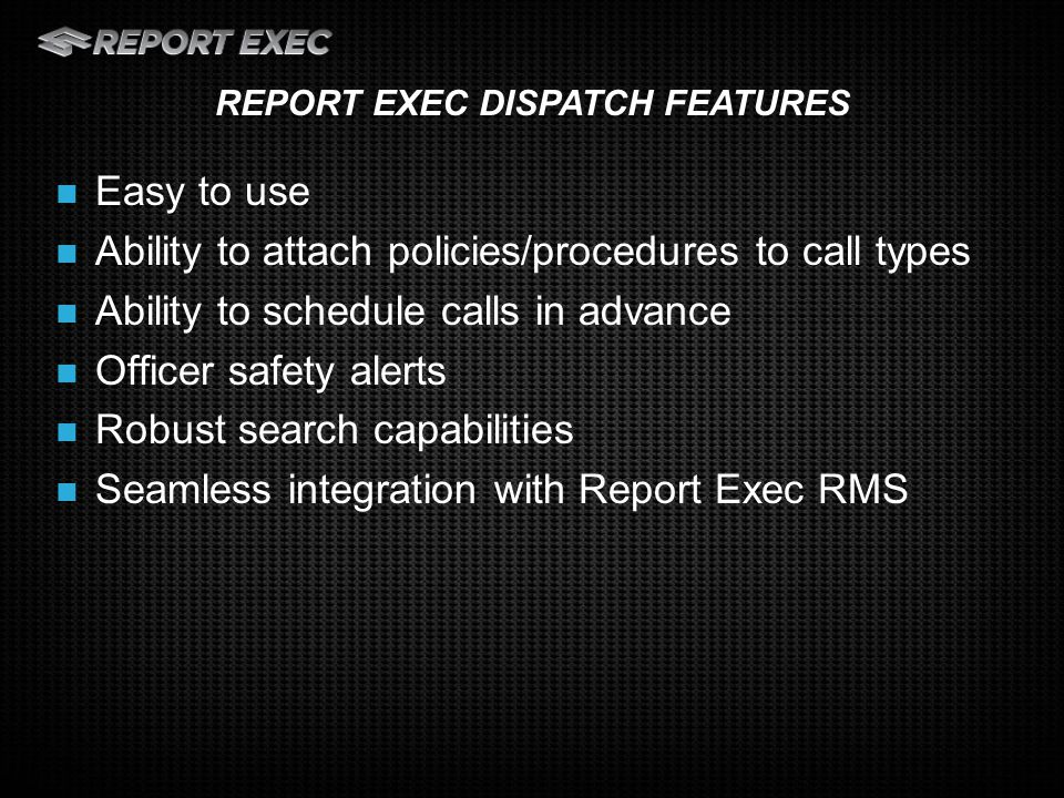 Multiple quick code fields for quick entry of data Easily see and toggle between calls that have been dispatched or are awaiting to be dispatched Easy to see view of officer availability DISPATCH