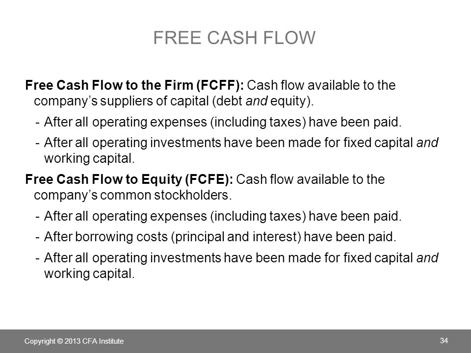 COMPUTE FCFF Net Income + Noncash charges – Working capital investment + Interest expense × (1 – Tax rate) – Fixed capital investments = FCFF Interest, a cash flow available to one of the capital providers, which has been deducted from net income, so it must be added back 35 Copyright © 2013 CFA Institute