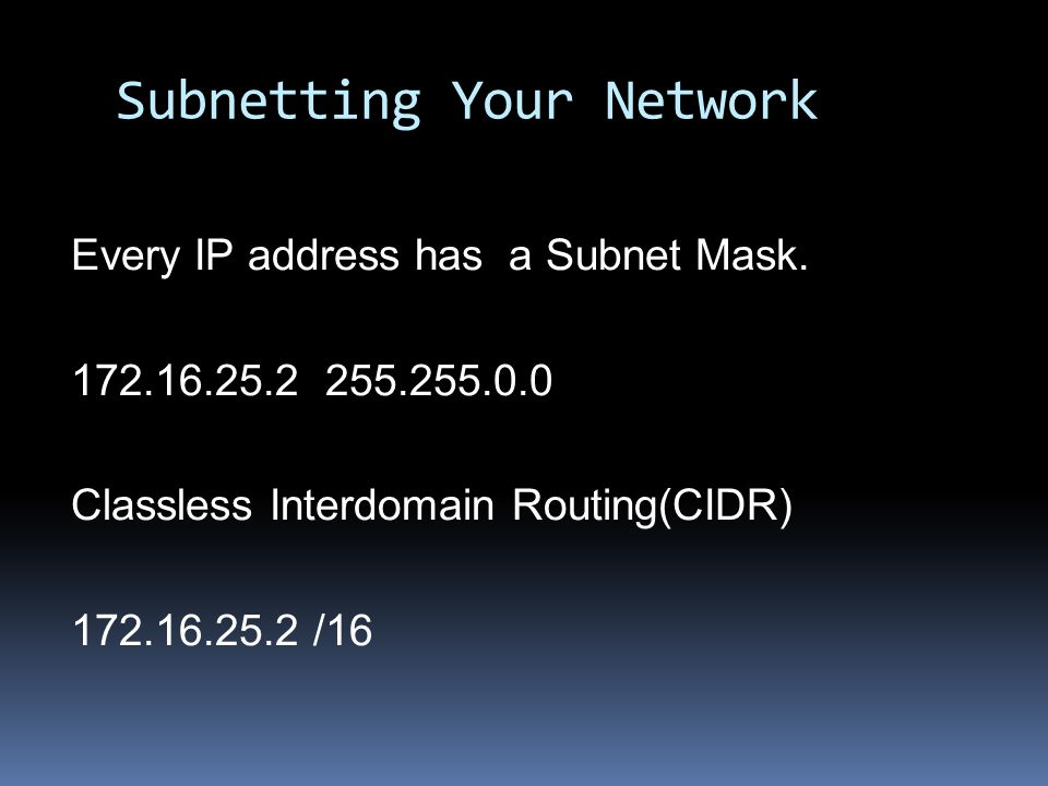 Subnet Mask Determines the way an IP address is split into network and hosts portions Class A - 0nnnnnnn.hhhhhhhh.hhhhhhhh.hhhhhhhh Subnet Mask = 255.0.0.0 IP Address /8 Class B - 10nnnnnn.nnnnnnnn.hhhhhhhh.hhhhhhhh Subnet Mask = 255.255.0.0 IP Address /16 Class C - 100nnnnn.nnnnnnnn.nnnnnnnn.hhhhhhhh Subnet Mask = 255.255.255.0 IP Address /24