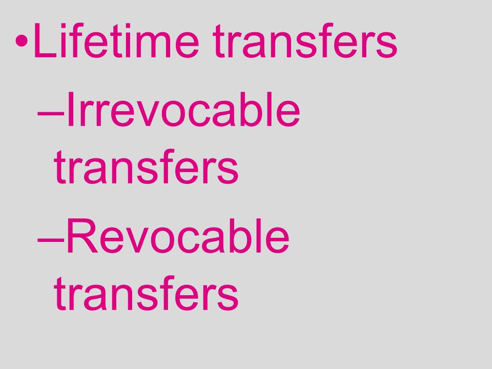 Lifetime transfers –Irrevocable transfers –Revocable transfers