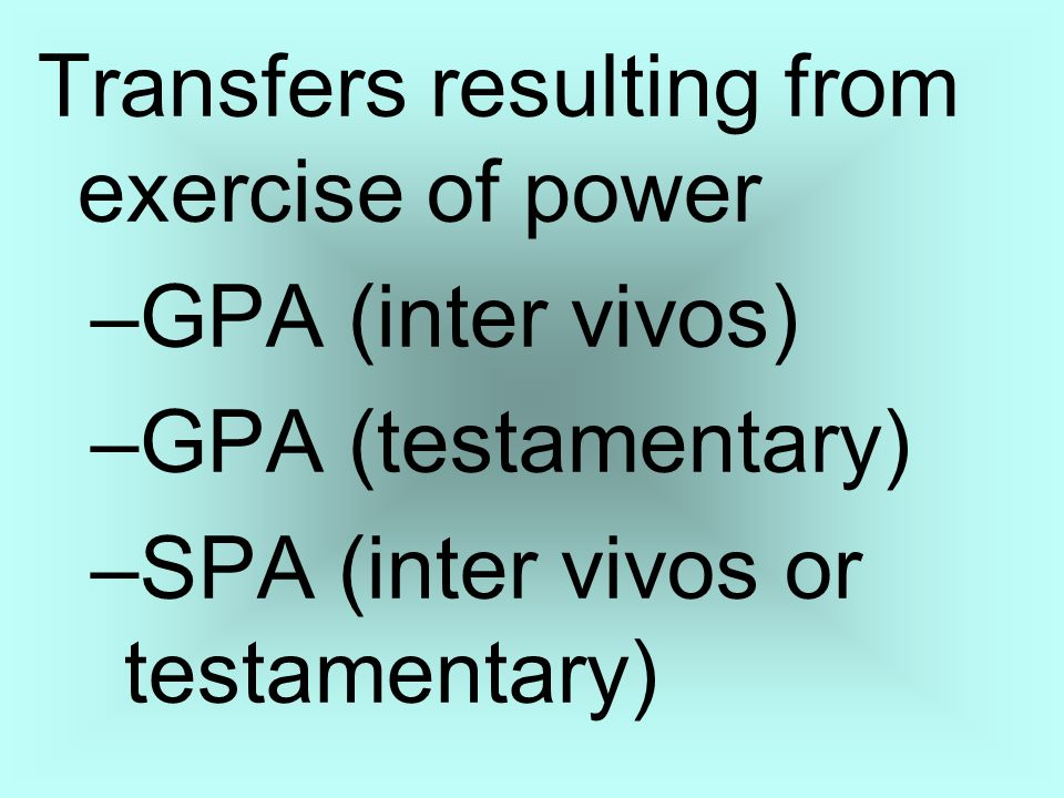 Transfers resulting from exercise of power –GPA (inter vivos) –GPA (testamentary) –SPA (inter vivos or testamentary)