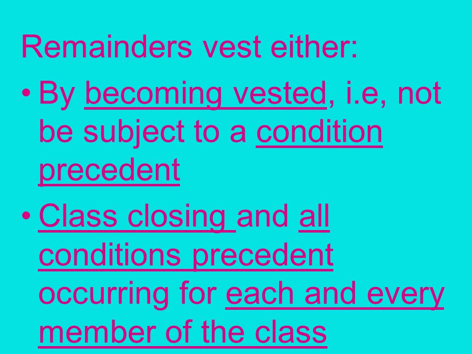 Remainders vest either: By becoming vested, i.e, not be subject to a condition precedent Class closing and all conditions precedent occurring for each and every member of the class