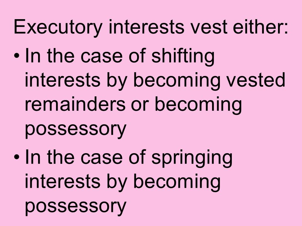 Executory interests vest either: In the case of shifting interests by becoming vested remainders or becoming possessory In the case of springing interests by becoming possessory