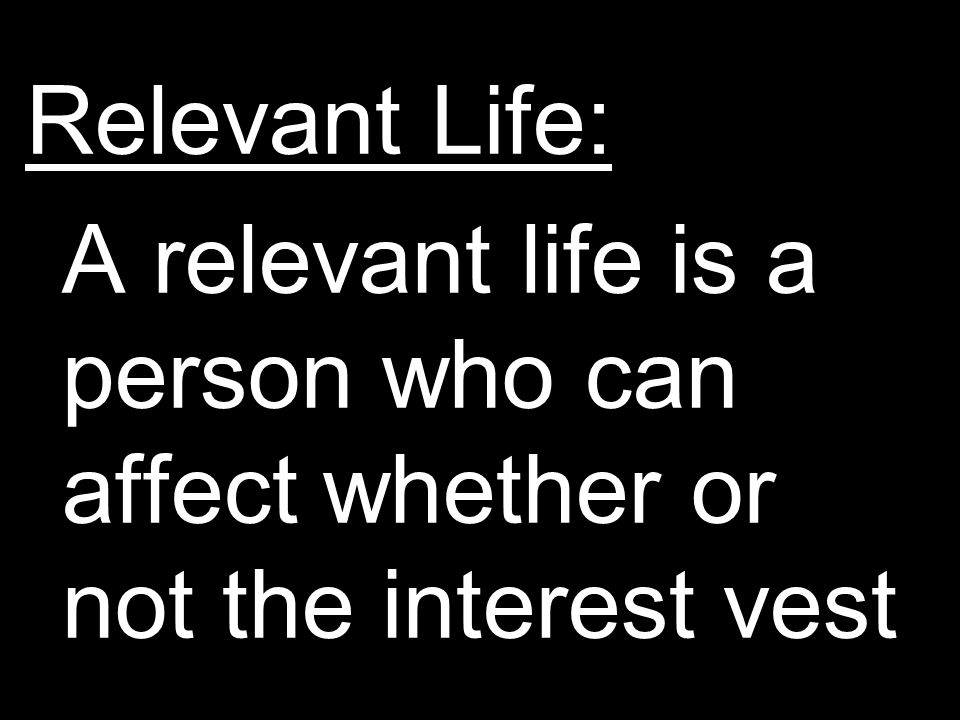Relevant Life: A relevant life is a person who can affect whether or not the interest vest