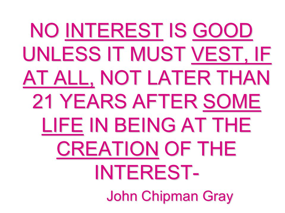 NO INTEREST IS GOOD UNLESS IT MUST VEST, IF AT ALL, NOT LATER THAN 21 YEARS AFTER SOME LIFE IN BEING AT THE CREATION OF THE INTEREST- John Chipman Gray