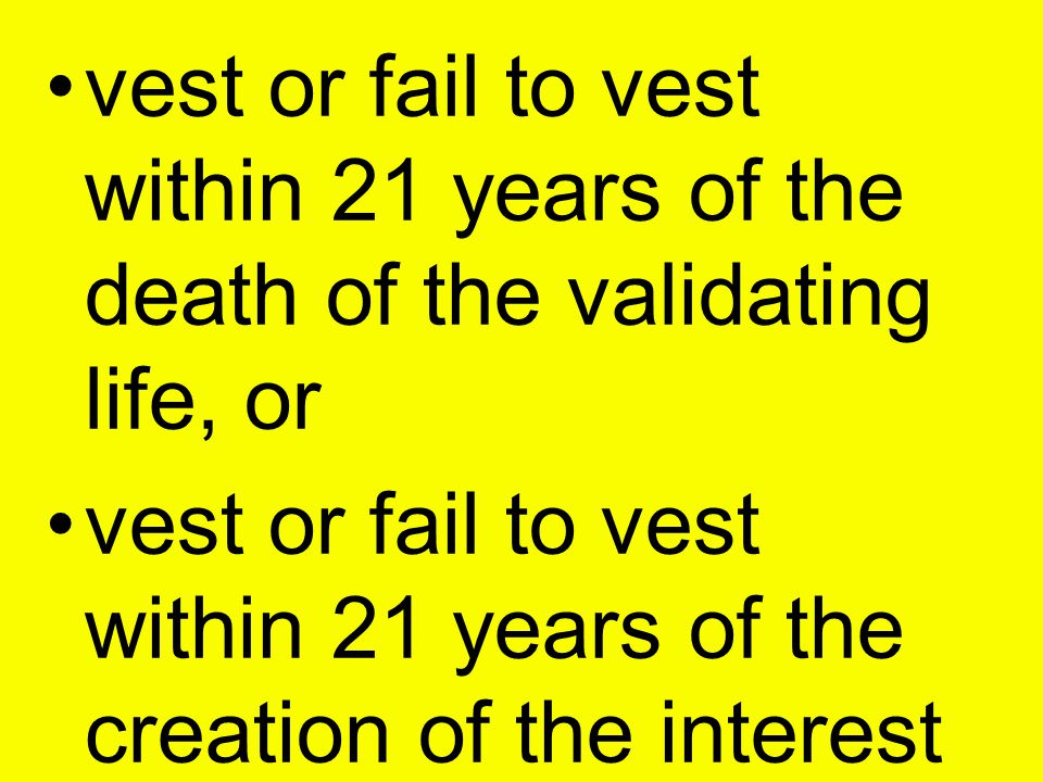 vest or fail to vest within 21 years of the death of the validating life, or vest or fail to vest within 21 years of the creation of the interest