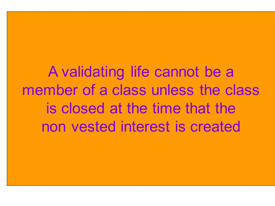 A validating life cannot be a member of a class unless the class is closed at the time that the non vested interest is created