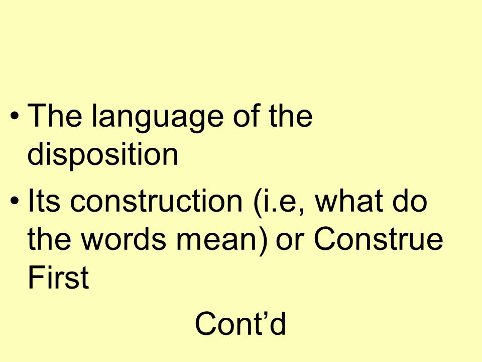 The language of the disposition Its construction (i.e, what do the words mean) or Construe First Cont'd