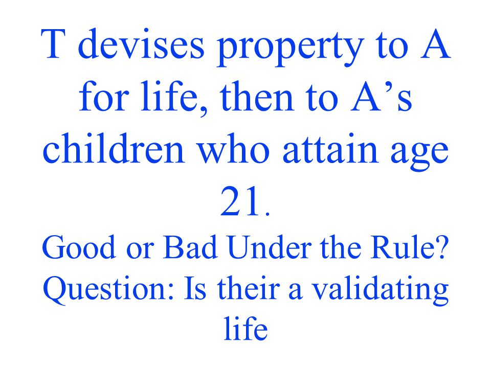 T devises property to A for life, then to A's children who attain age 21.